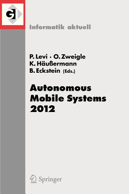 Autonomous Mobile Systems 2012 By Levi, Paul (EDT)/ Zweigle, Oliver (EDT)/ Haubermann, Kai (EDT)/ Eckstein, Bernd (EDT)